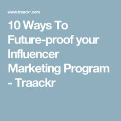 10 Ways To Future-proof your Influencer Marketing Program - Traackr