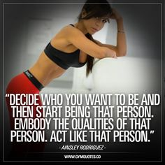 """""""Decide who you want to be and then start being that person. Embody the qualities of that person. Act like that person."""" A new inspirational quote from Ainsley Rodriguez AKA """"Hardcore Ainsley."""" We love this quote because it's simply one of the best ways to get in the right frame of mind to become the person you want to be. To get your mind set on the things you need to do in order to change and become better Think like the person you want to become and then act like that person."""