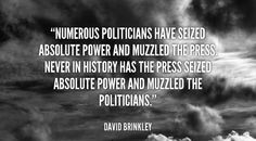 Numerous politicians have seized absolute power and muzzled the press. Never in history has the press seized absolute power and muzzled the politicians. - David Brinkley at Lifehack Quotes David Brinkley, Best Quotes, Life Quotes, Absolute Power, Verbatim, Life Challenges, Mindfulness Quotes, Politicians, Very Well