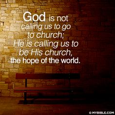 God is not calling us to go to church. He is calling us to be His church, the hope of the world. by erma God Is, Word Of God, Christian Life, Christian Quotes, Christian Posters, Christian Devotions, Bible Quotes, Bible Verses, Scriptures