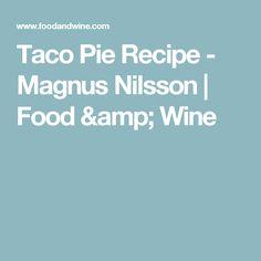 Taco Pie Recipe  - Magnus Nilsson | Food & Wine
