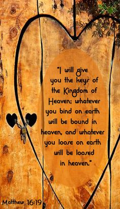 """""""I will give you the keys of the kingdom of heaven; whatever you bind on earth will be bound in heaven, and whatever you loose on earth will be loosed in heaven."""" -Jesus (Matthew 16:19 NIV)"""