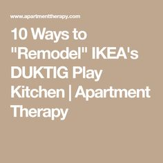 "10 Ways to ""Remodel"" IKEA's DUKTIG Play Kitchen 