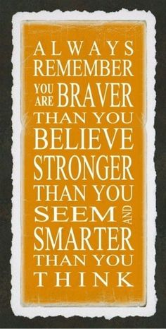 Always remember: You are braver than you believe, Stronger than you seem, and Smarter than you think.
