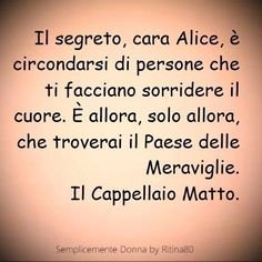 The secret, dear Alice, is surrounded by people who make you smile at your heart. It is then only then that you will find the Country of Wonders. Words Quotes, Wise Words, Dear Alice, Italian Quotes, Food For Thought, Alice In Wonderland, Sentences, Life Lessons, Decir No