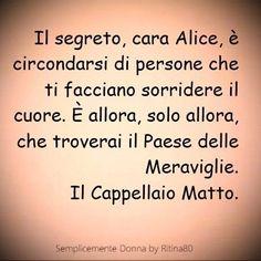 Il segreto, cara Alice, è circondarsi di persone che ti facciano sorridere il cuore. È allora, solo allora, che troverai il Paese delle Meraviglie. Cappellaio Matto.: