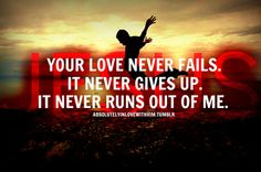 JESUS<3<3<3 Your love never fails. It never gives up...never runs out...