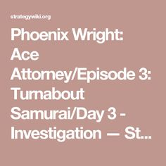 Phoenix Wright: Ace Attorney/Episode 3: Turnabout Samurai/Day 3 - Investigation — StrategyWiki, the video game walkthrough and strategy guide wiki