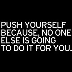 Push yourself. No one else is going to do it for you.