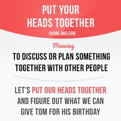 """""""Put your heads together"""" means """"to discuss or plan something together with…"""
