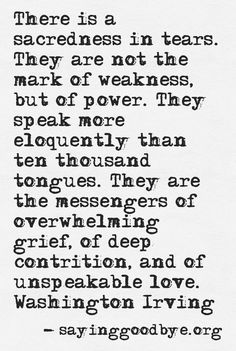 There is a sacredness in tears. They are not the mark of weakness, but of power. They speak more eloquently than ten thousand tongues. They are the messengers of overwhelming grief, of deep contrition, and of unspeakable love. ~ Washington Irving