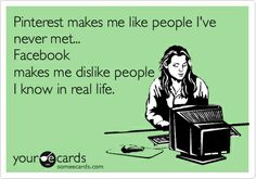 Pinterest makes me like people I've never met....Facebook makes me dislike people I know in real life. lol