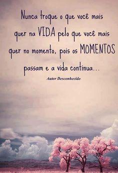 Nunca troque o que você mais quer na vida pelo que você mais quer no momento, pois os momentos passam e a vida continua. (Frases para Face)