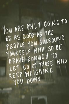 Be with people that don't weigh you down with their negativity & drama.