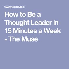 How to Be a Thought Leader in 15 Minutes a Week - The Muse