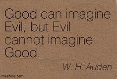 Good can imagine Evil but Evil cannot imagine Good. W.H. Auden