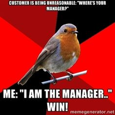 """customer is being unreasonable: """"where's your manager?"""" me: """"I am the manager.."""" WIN!   Retail Robin"""