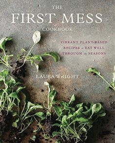 The First Mess Cookbook: Vibrant Plant-Based Recipes to E...