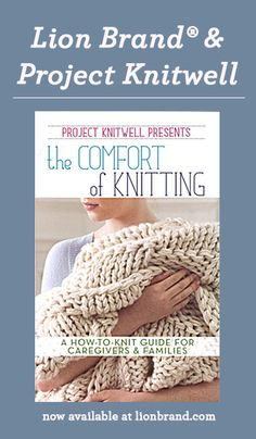 Lion Brand and Project Knitwell present The Comfort of Knitting, a unique how to knit book especially for caregivers. Click through to learn more!
