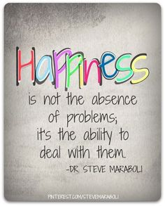 Happiness is not the absence of problems;  it's the ability to deal with them.   -Dr. Steve Maraboli