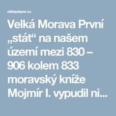"""Velká Morava První """"stát"""" na našem území mezi 830 – 906 kolem 833 moravský kníže Mojmír I. vypudil nitranského knížete Pribinu a obě knížectví spojil. -  ppt stáhnout Education, Historia, Onderwijs, Learning"""