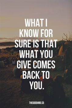 What I know for sure is that what you give comes back to you - 100%