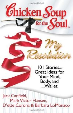 Chicken Soup for the Soul: My Resolution: 101 Stories...Great Ideas for Your Mind, Body, and ...Wallet by Jack Canfield, http://www.amazon.com/dp/1935096281/ref=cm_sw_r_pi_dp_o0Dhrb1S1D748