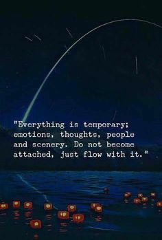 Everything is temporary: emotions, thoughts, people and scenery. Do not become attached, just flow with it. Wisdom Quotes, True Quotes, Words Quotes, Motivational Quotes, Inspirational Quotes, Sayings, People Quotes, Encouragement Quotes, Bible Quotes