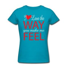 I love the way you make me feel T-Shirt | Spreadshirt | ID: 15913746