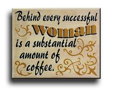 Behind every successful woman is a substantial amount of coffee.