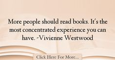 The most popular Vivienne Westwood Quotes About Experience - 17799 : More people should read books. It's the most concentrated experience you can have. Experience Quotes, Vivienne Westwood, Books To Read, Reading, Quotes About Experience, Reading Books, Reading Lists