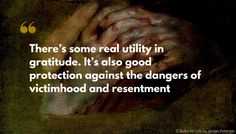 Jordan Peterson Quote: There's some real utility in gratitude. It's also good protection against the dangers of victimhood and resentment