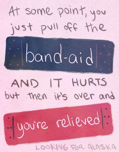 At some point, you just pull off the band-aid. And it hurts but then it's over and you're relieved. John Green Looking For Alaska Quotes John Green Quotes, John Green Books, Lyric Quotes, Book Quotes, Lyrics, Author Quotes, Jhon Green, Einstein, Paper Towns