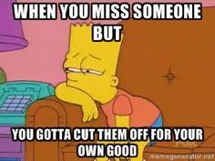 bart simpson sad - when you miss someone but you gotta cut them off for your own good