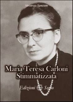 Mystics of the Church: Maria Teresa Carloni, A modern day mystic and stigmatic
