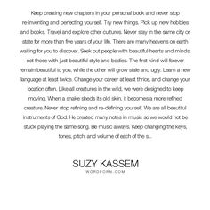 "Suzy Kassem - ""Keep creating new chapters in your personal book and never stop re-inventing and..."". life, inspirational, education, inspirational-quotes, quotes, living, work, people, song, fate, music, beauty, destiny, mind, learning, life-and-living, beautiful, society, motivational-quotes, travel, language, life-quotes, culture, human, book, attitude, journey, wild, earth, body, perfection, inspire, wonder, career, city, play, perfect, traveling, harmony, explore, musical, study, keys…"