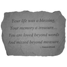 Your life was a blessing. Your memory a treasure... You are loved beyond words And missed beyond measure.