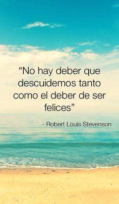 """No hay deber que descuidemos tanto como el deber de ser felices"". Robert Louis Stevenson. #frases #citas"