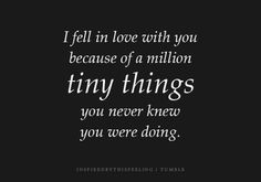 """I fell in love with you because of a million tiny things you never knew you were doing."" #lovequotes"