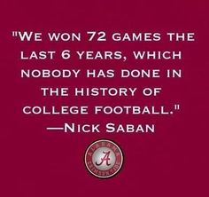 """""""We won 72 games the last 6 years, which nobody has done in the history of college football"""" Nick Saban Sec Football, College Football Teams, Alabama Football, Football Season, Alabama Athletics, Lsu, Alabama Crimson Tide, Crimson Tide Football, Alabama Baby"""