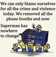 LOL, Superman, Police box, crime, violence, love this and wish life were this simple!   。◕‿◕。 See my Despicable Me  Minions pins https://www.pinterest.com/search/my_pins/?q=minions