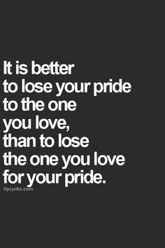 But better than both is to lose your pride but don't loose the one you love