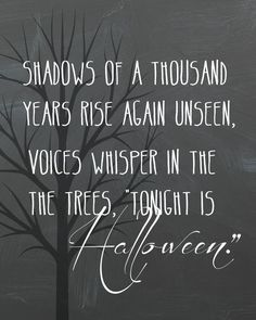 Shadows of a thousand years rise again unseen, voices whisper in the trees, tonight is Halloween..