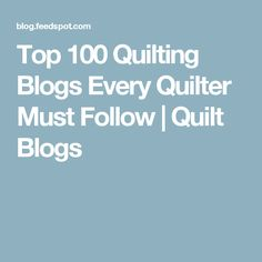 Top 100 Quilting Blogs Every Quilter Must Follow | Quilt Blogs