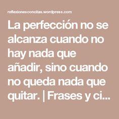 La perfección no se alcanza cuando no hay nada que añadir, sino cuando no queda nada que quitar. | Frases y citas celebres