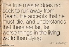 The true master does not seek to run away from Death. He accepts that he must die, and understands that there are far, far worse things in the living world than dying. J.K. Rowling