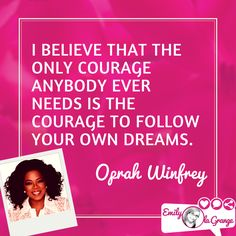 I believe that the only courage anybody ever needs is the courage to follow your own dreams. @Oprah