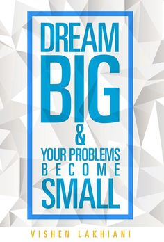 Dream big and your problems become small