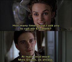 How many times must I ask you to call me Elizabeth?  At lest once more, Miss Swann, as always.