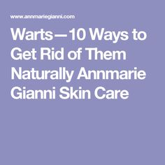 Warts—10 Ways to Get Rid of Them Naturally Annmarie Gianni Skin Care